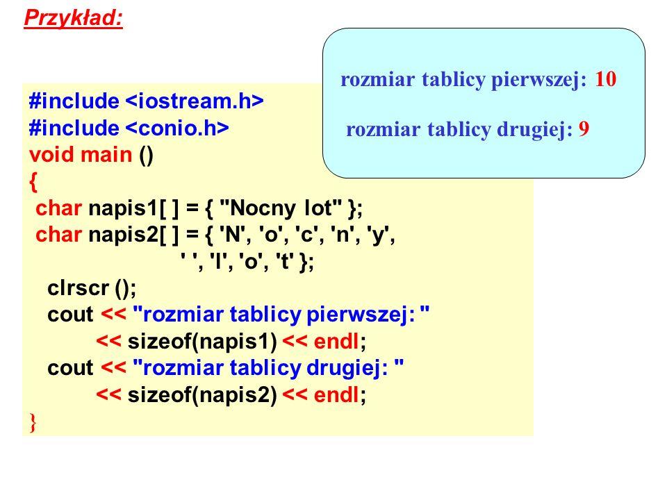 Przykład:rozmiar tablicy pierwszej: 10. #include <iostream.h> #include <conio.h> void main () { char napis1[ ] = { Nocny lot };